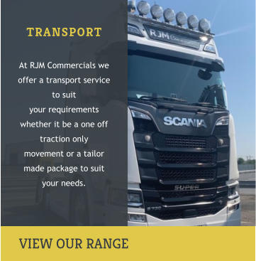 TRANSPORT  At RJM Commercials we offer a transport service to suit  your requirements whether it be a one off traction only  movement or a tailor made package to suit your needs.     VIEW OUR RANGE